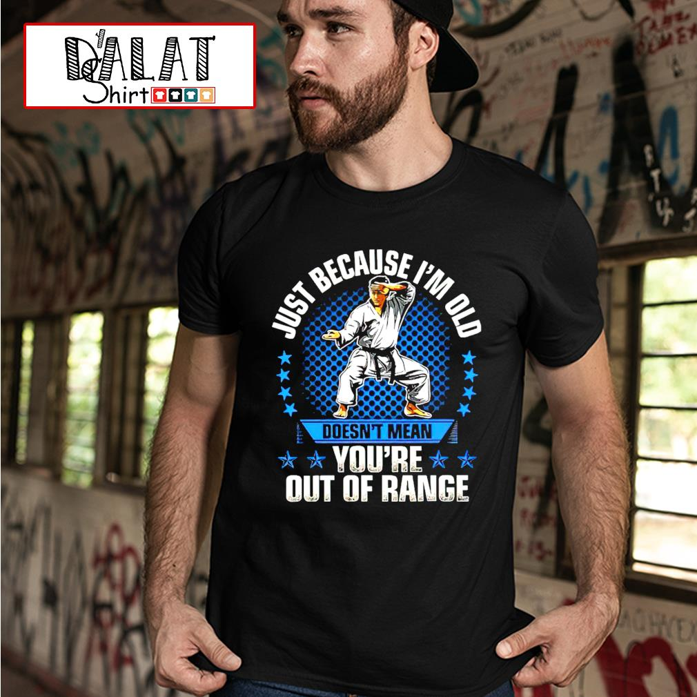 Karate just because I'm old doesn't mean you're out of rance shirt