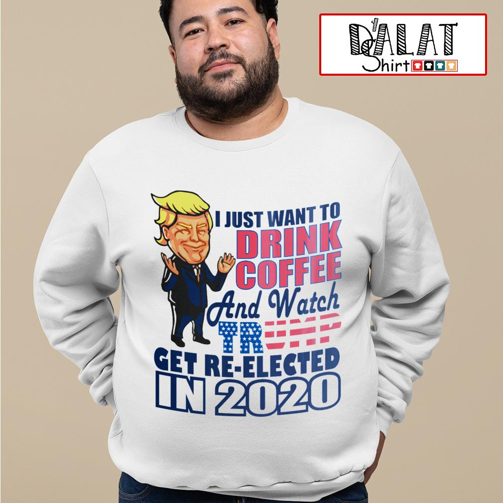 I just want to drink Coffee and watch Trump get re elected in 2020 Sweater