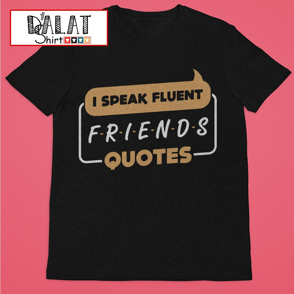 Official I speak fluent Friends quotes shirt