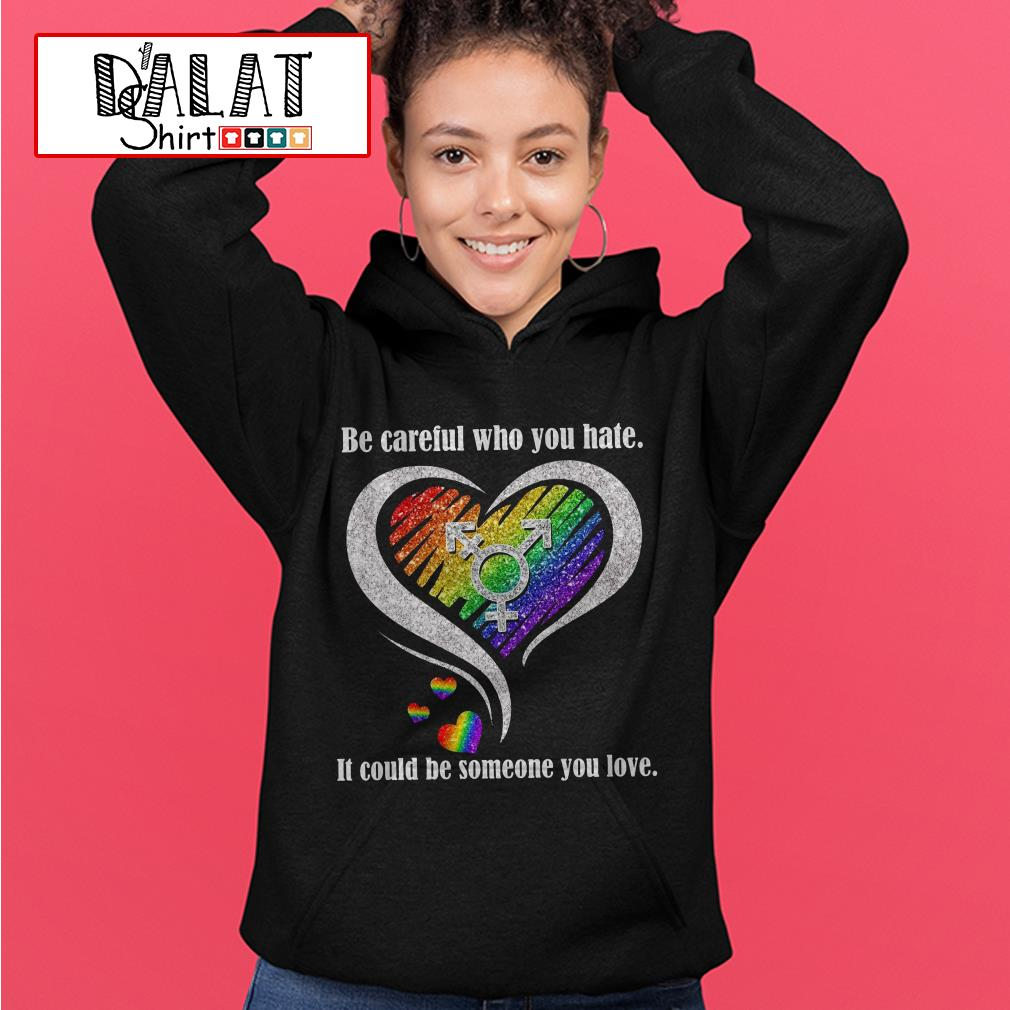 Be careful Who You hate It could be someone You love Hoodie