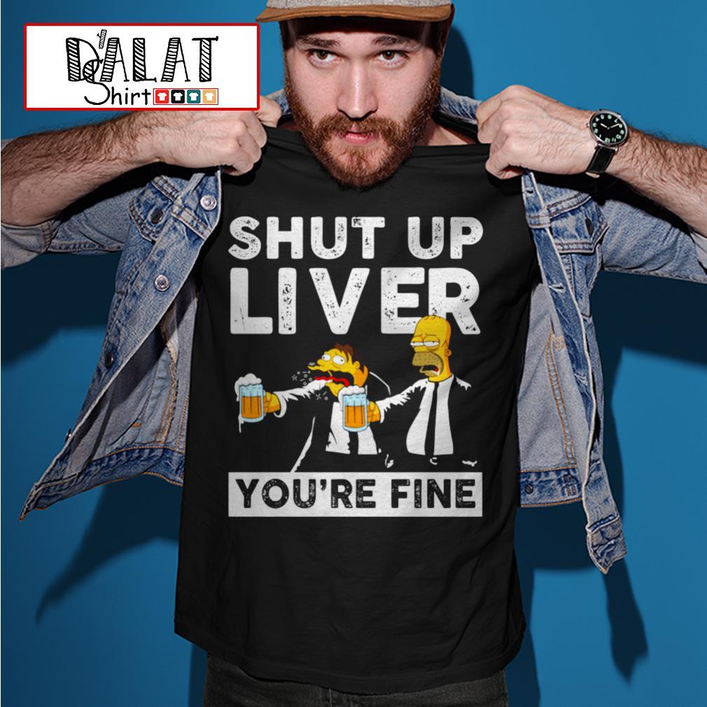Simpson shut up liver you're fine shirt