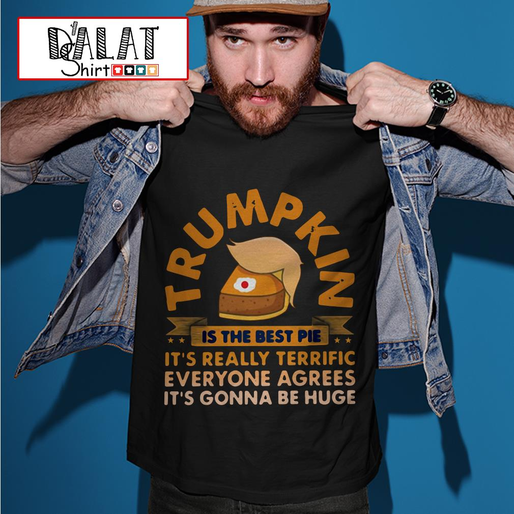 Trumpkin is the best pie it's really terrific everyone agrees shirt