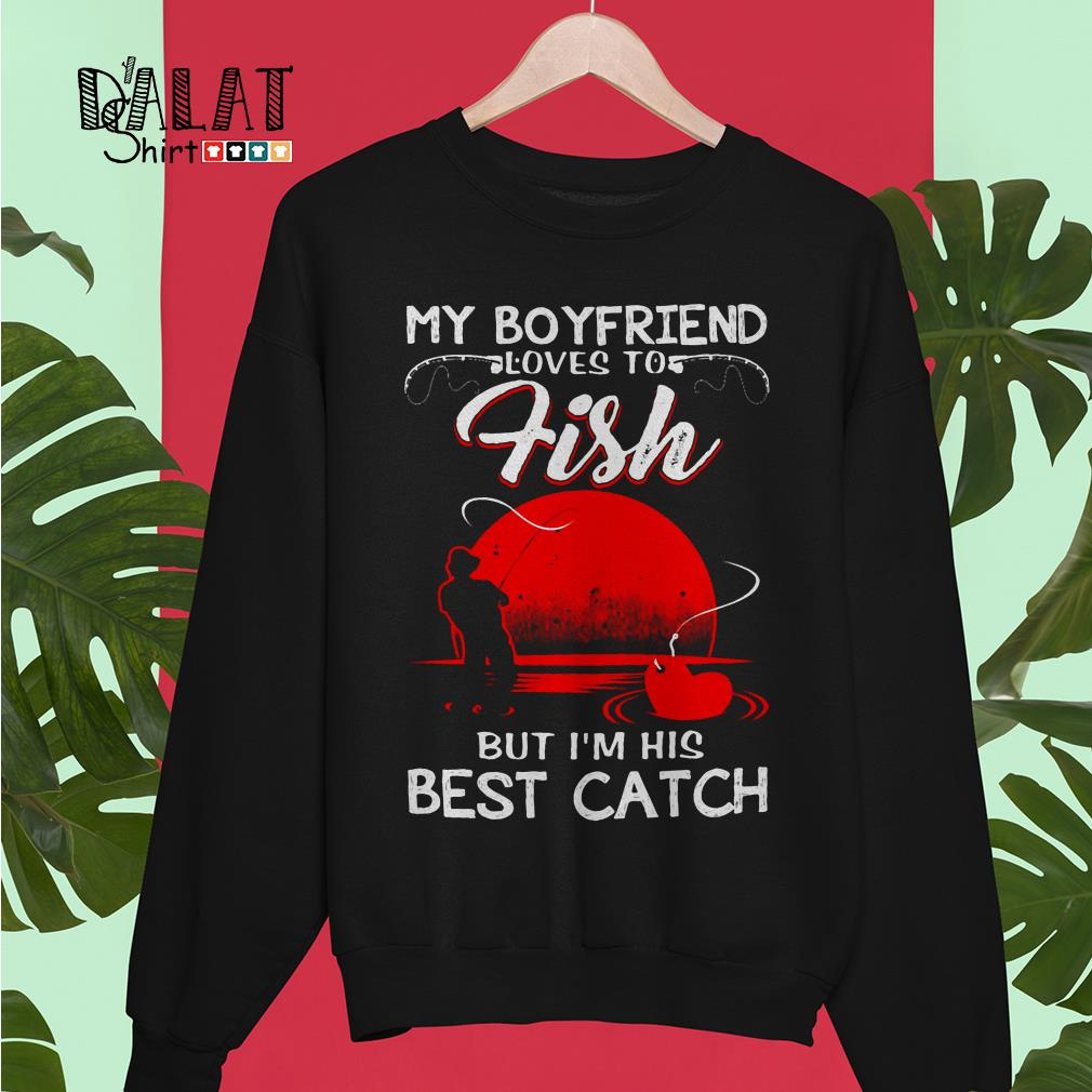 My Boyfriend loves to fish but I'm his best catch Sweater