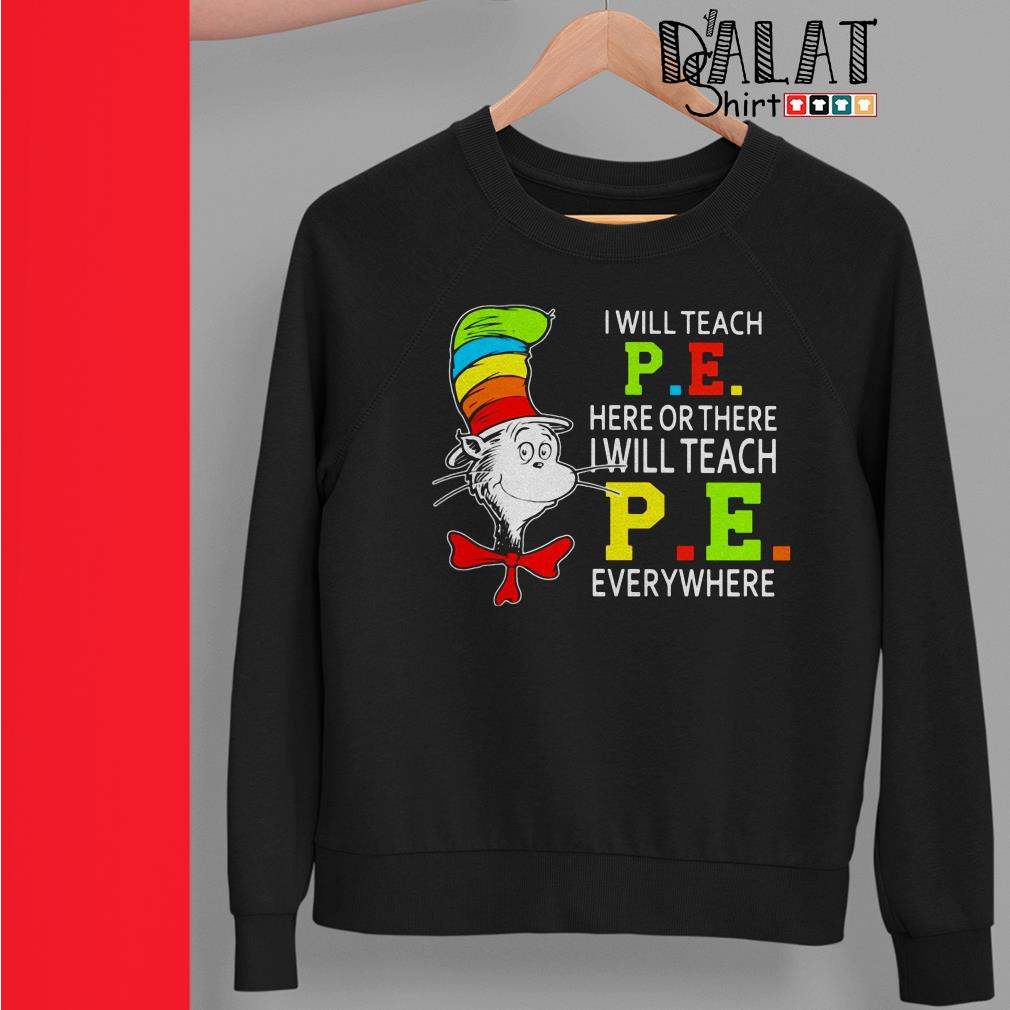 Dr Seuss I will teach P .E. here or there I will teach P .E. everywhere Sweater