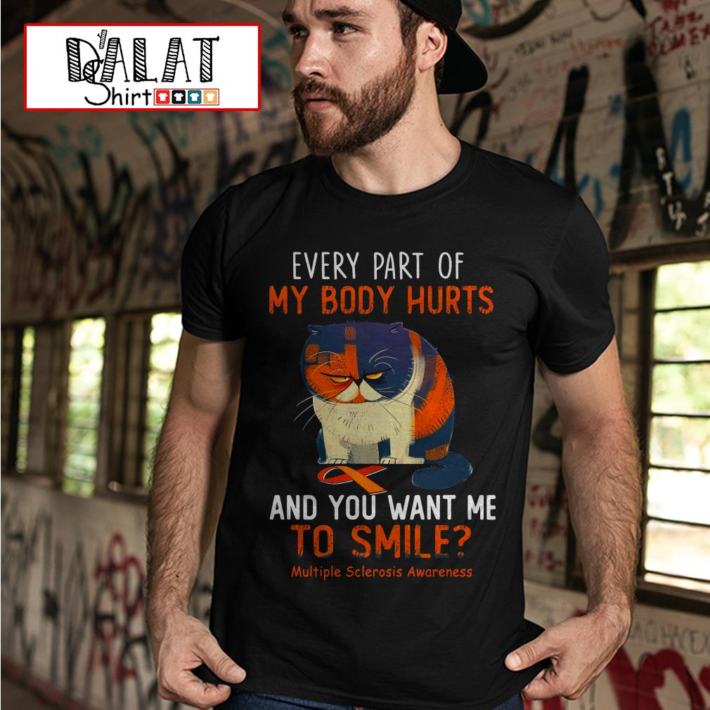 Every part of my body hurts and you want me to smiles multiple sclerosis awareness shirt