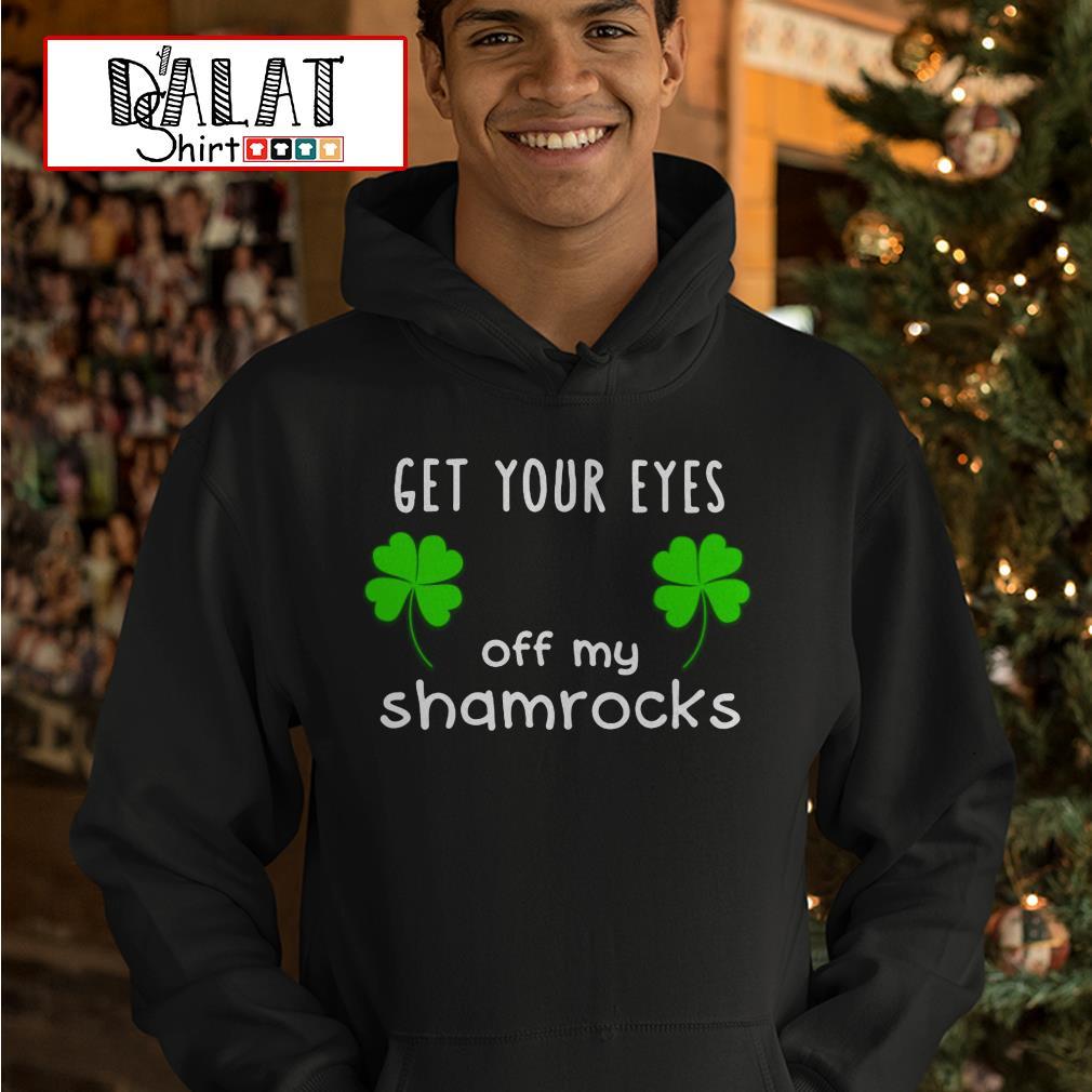 Get Your eyes off My shamrocks St Patricks Day Hoodie