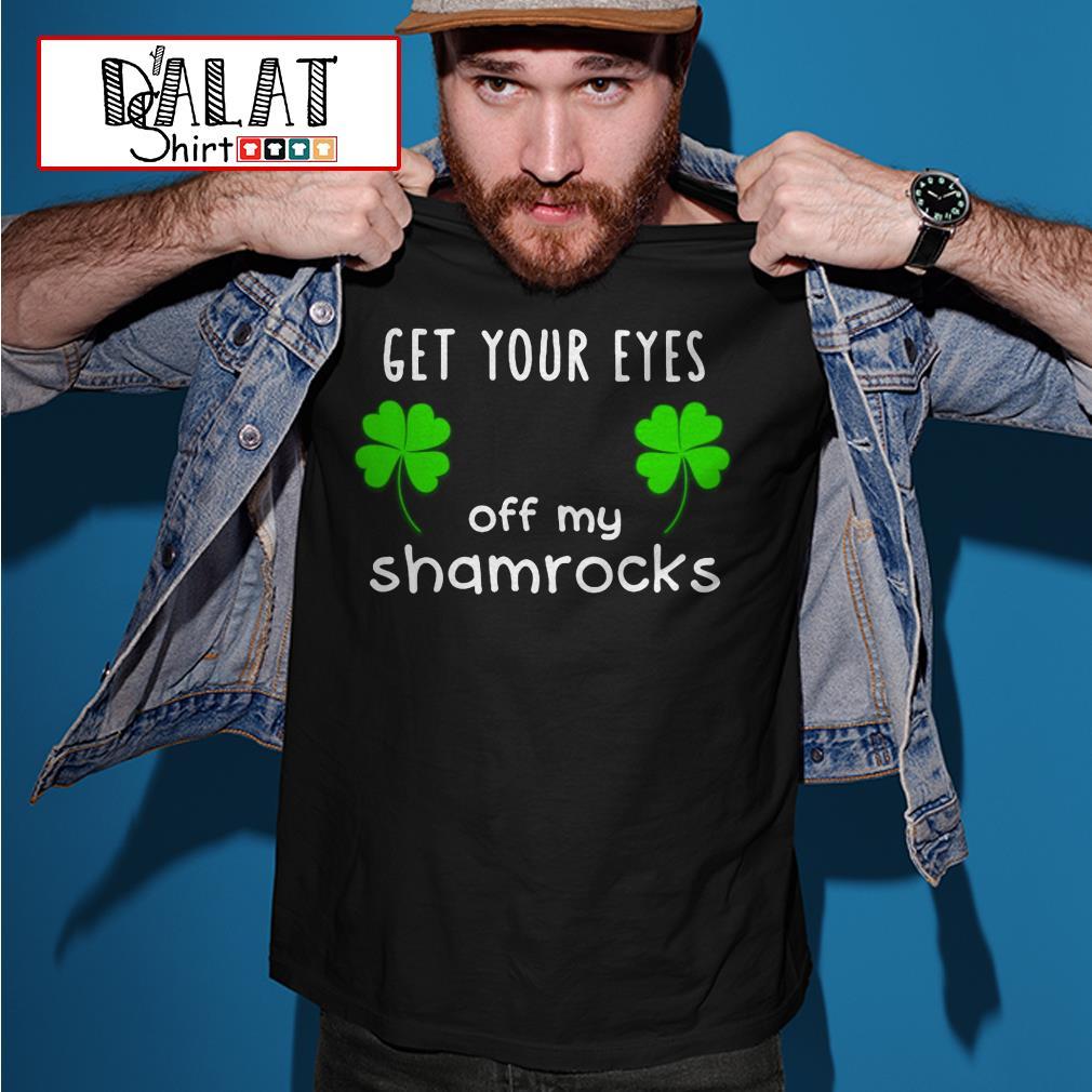Get Your eyes off My shamrocks St Patricks Day shirt