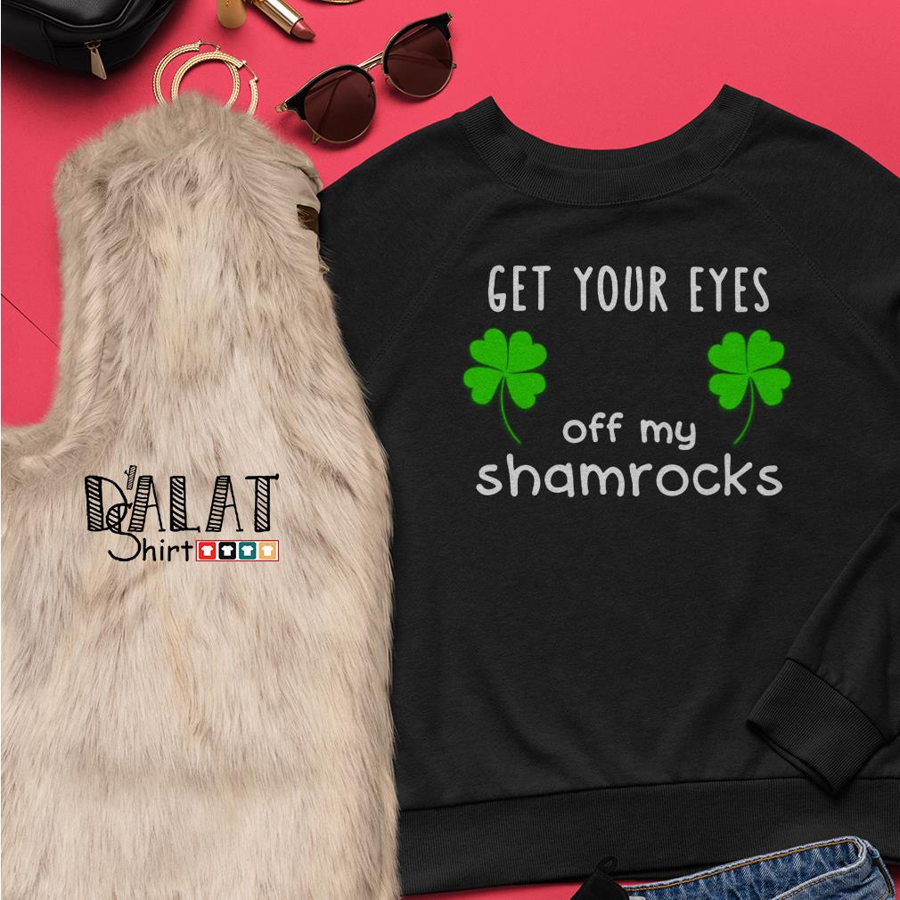 Get Your eyes off My shamrocks St Patricks Day Sweater