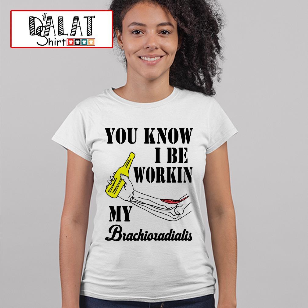 You know I be workin my brachioradialis Ladies tee