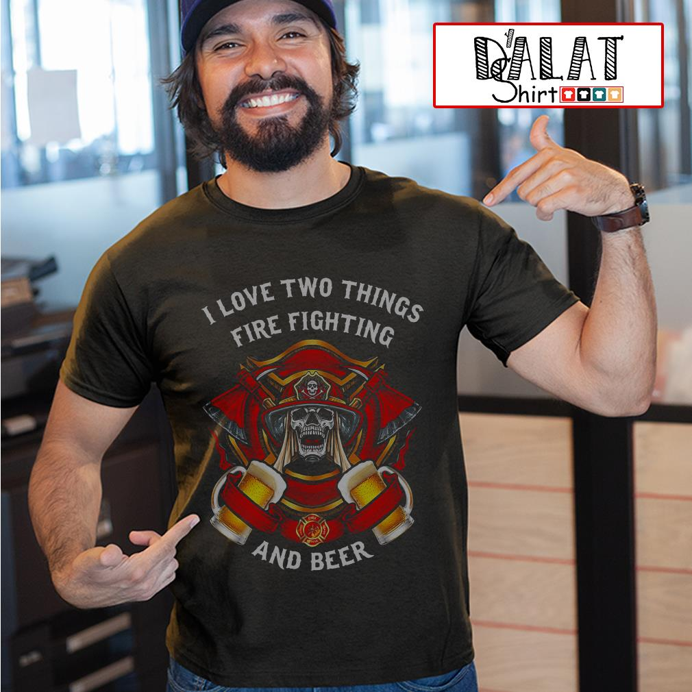I love two things fire fighting and beer shirt
