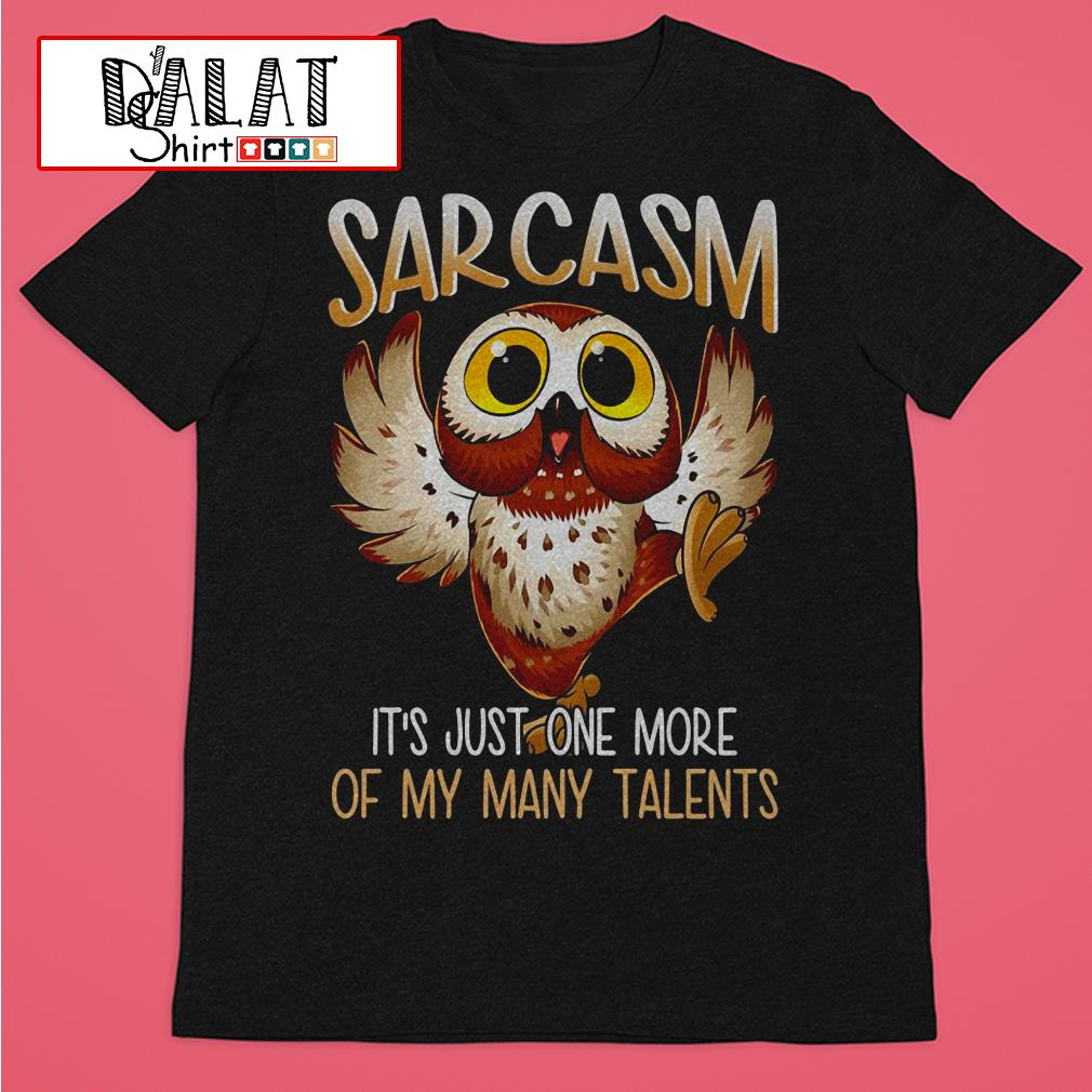 Sarcasm Owl It's just one more of My many talents shirt