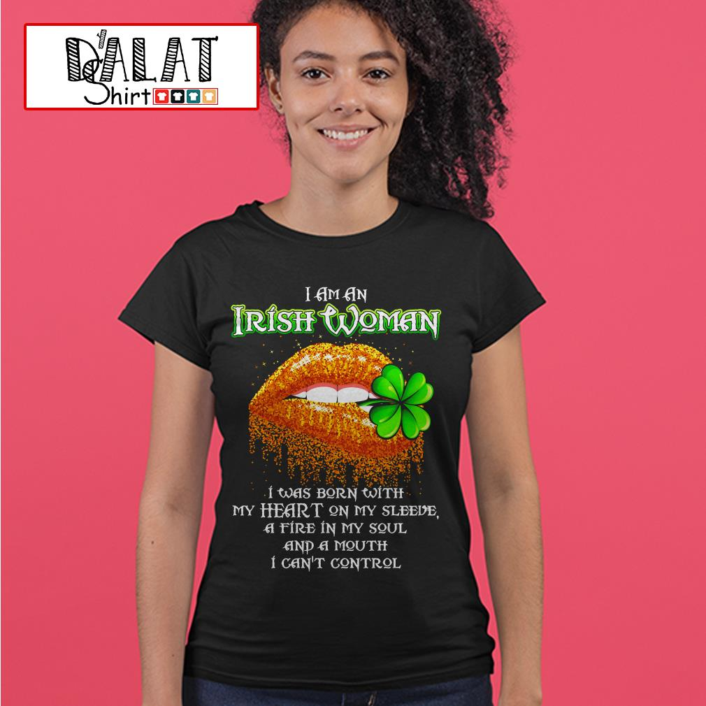 St. Patrick's Day I am an Irish woman I was born with my heart on my sleeve a fire in my soul and a mouth Ladies tee