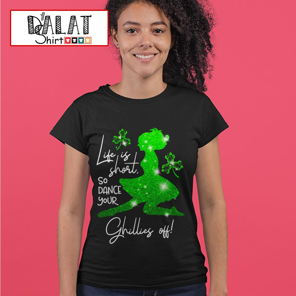St. Patrick's Day life is short so dance your Ghillies off Ladies tee