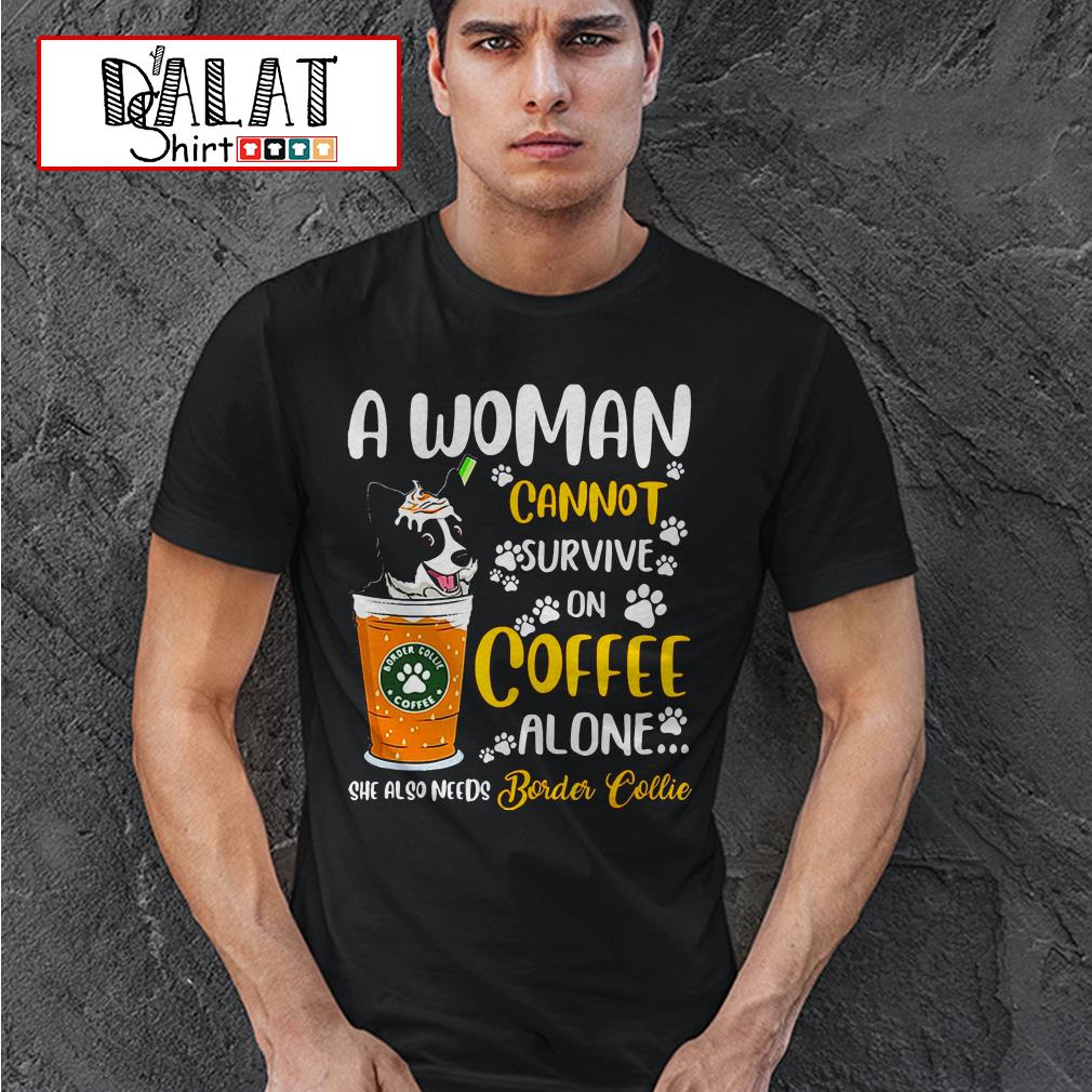 A woman cannot survive on coffee alone she also needs Border Collie shirt