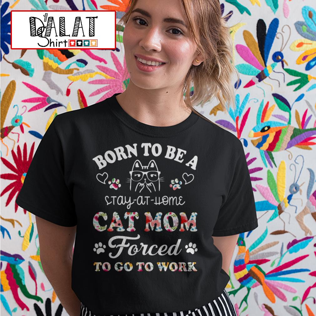 Born to be a stay at home cat mom forced to go to work Ladies tee