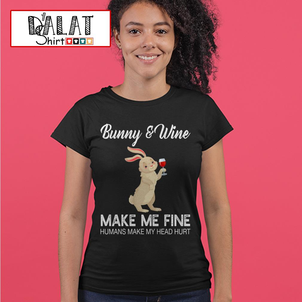 Bunny and Wine make me fine humans make my head hurt Ladies tee