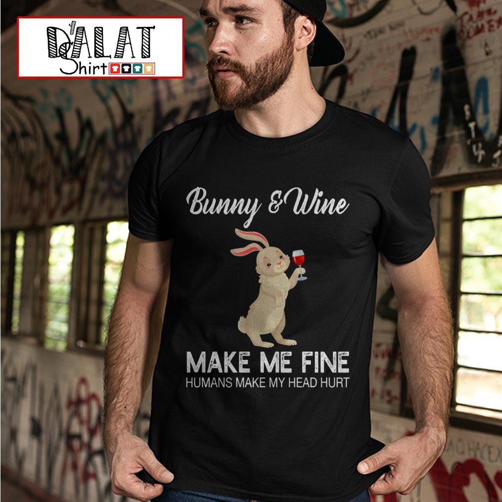 Bunny and Wine make me fine humans make my head hurt shirt