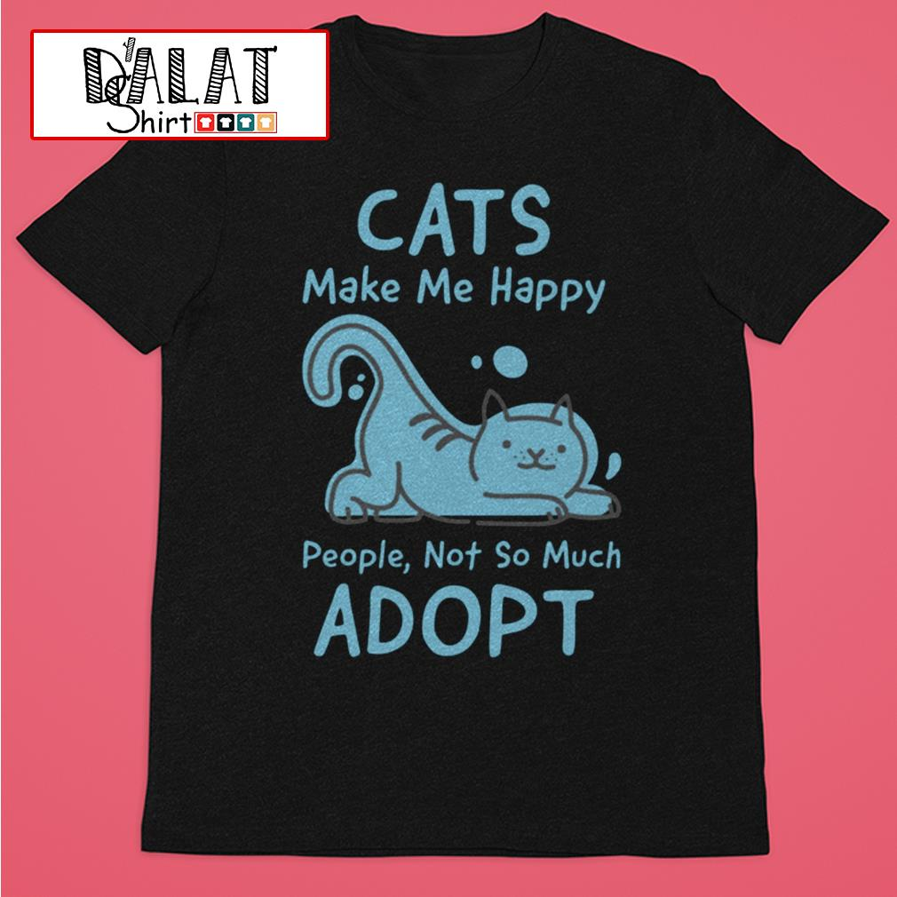 Cat's make me happy people not so much adopt shirt
