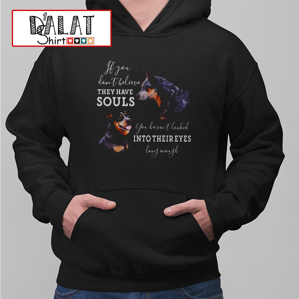Dogs If you don't believe they have souls you haven't looked into their eyes long enough Hoodie