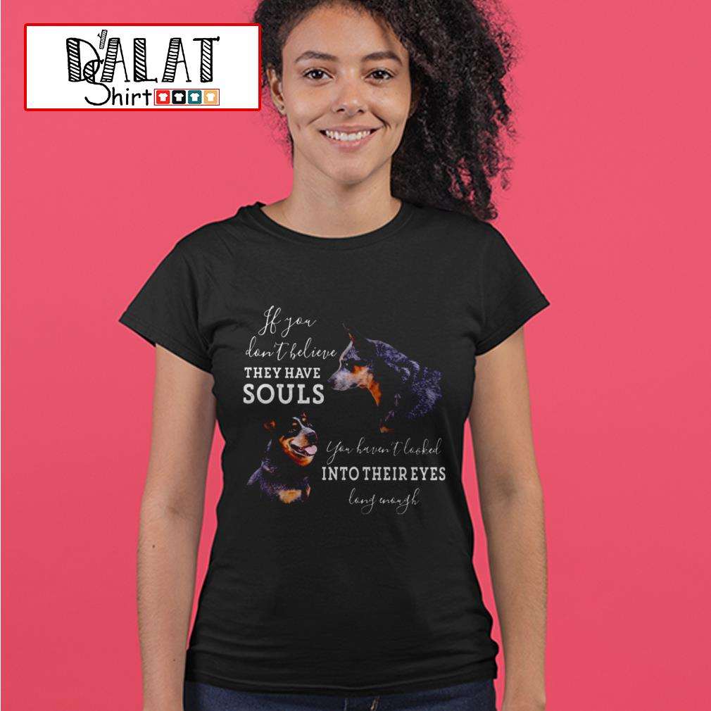 Dogs If you don't believe they have souls you haven't looked into their eyes long enough Ladies tee