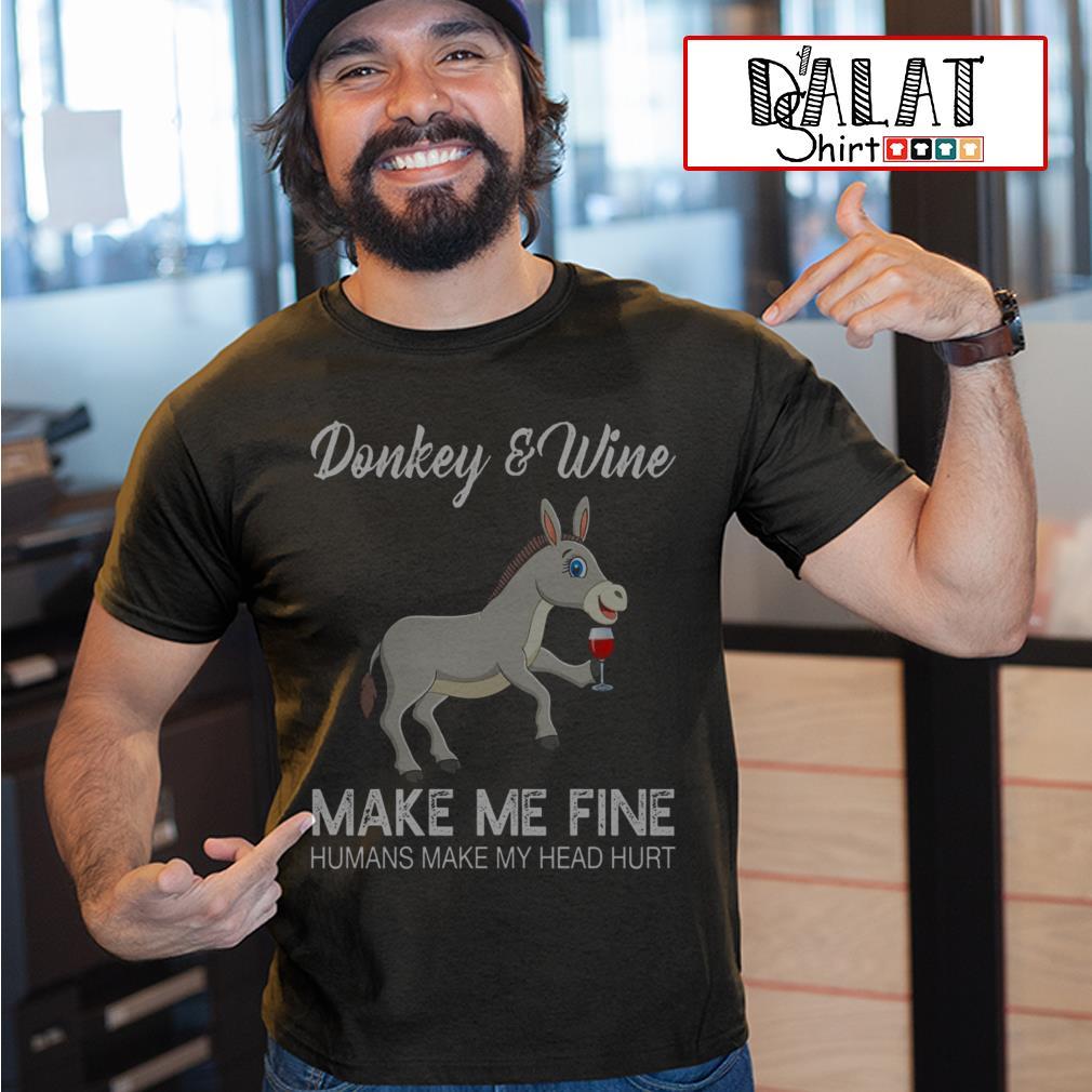 Donkey and Wine make me fine humans make my head hurt shirt