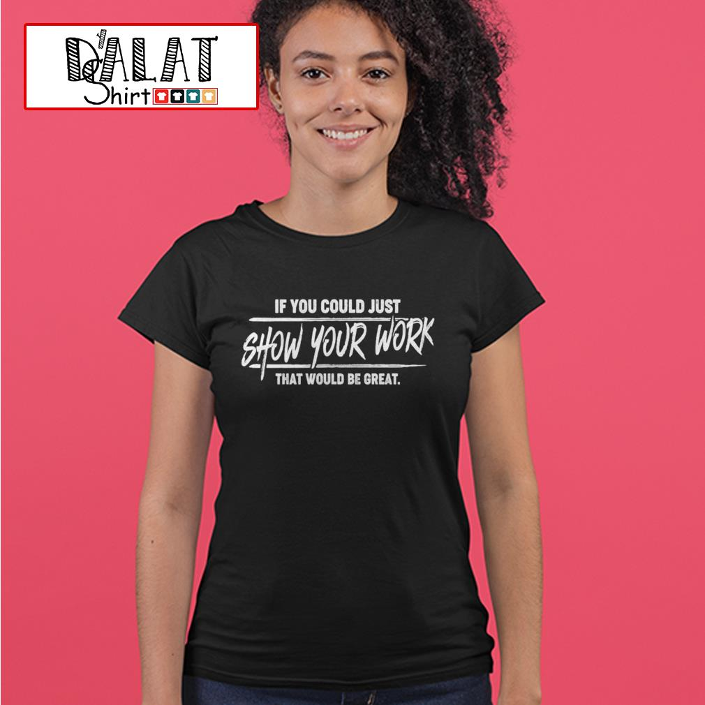 If you could just show your work that would be great Ladies tee