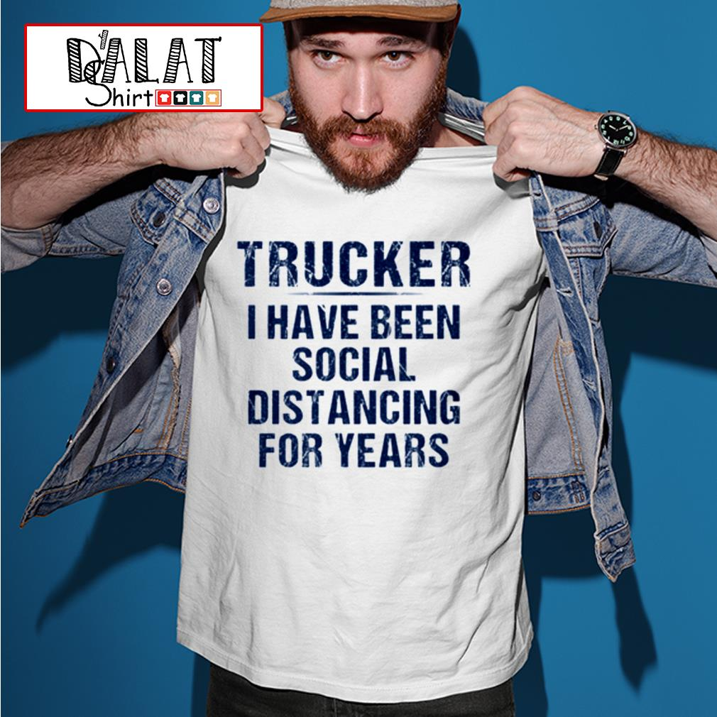 Trucker I have been social distancing for years shirt