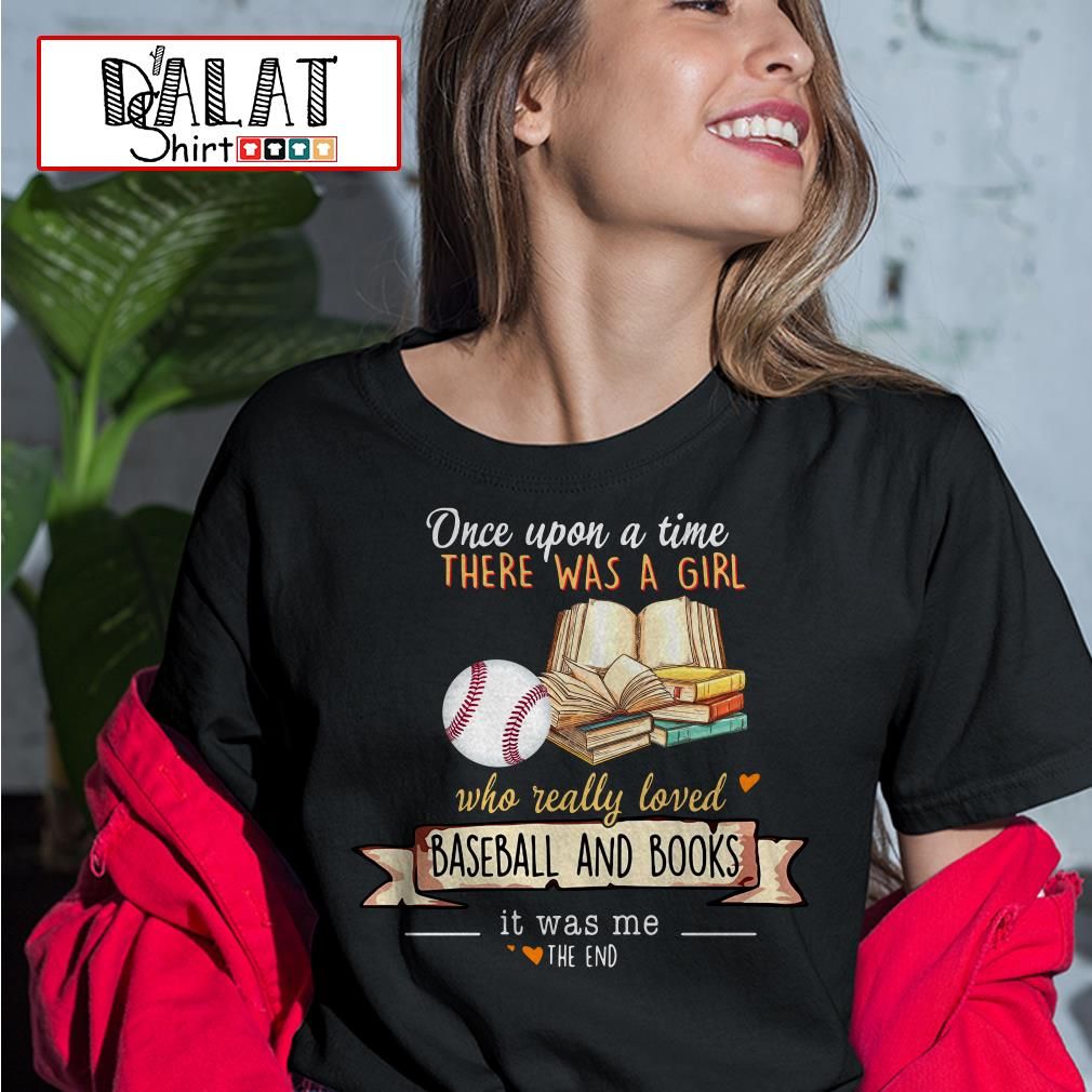 Once upon a time there was a girl who really loved baseball and books ist was me the end Ladies tee
