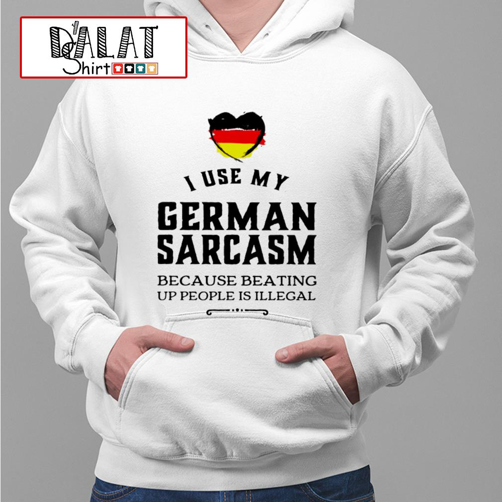 I use my german sarcasm because beating up people is illegal Hoodie