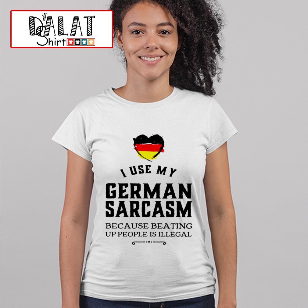 I use my german sarcasm because beating up people is illegal Ladies tee