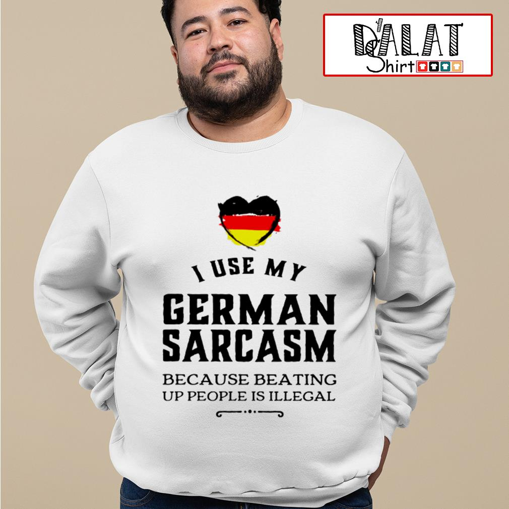 I use my german sarcasm because beating up people is illegal Sweater