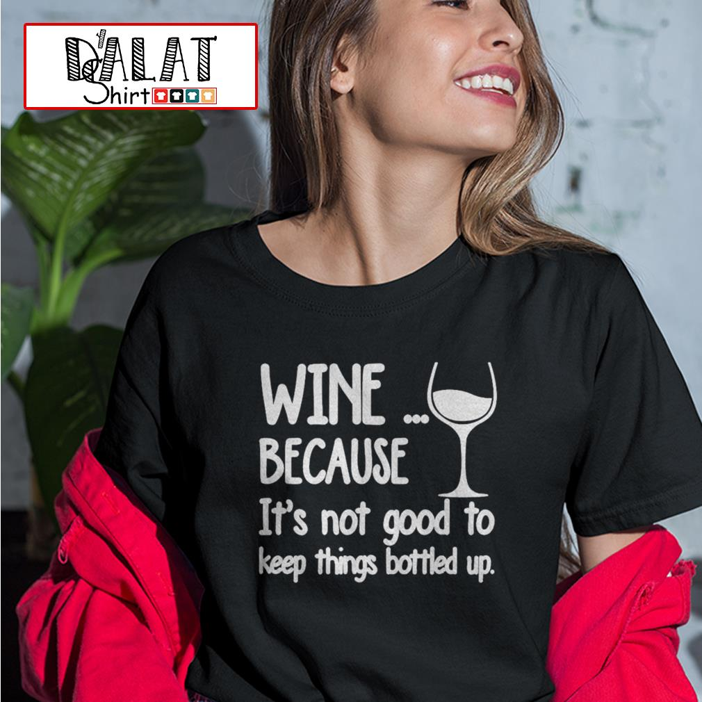 Wine because it's not good to keep things bottled up Ladies tee