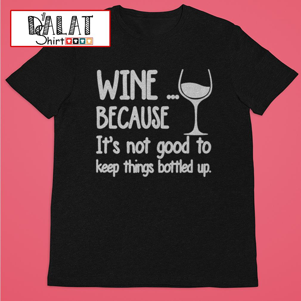 Wine because it's not good to keep things bottled up shirt