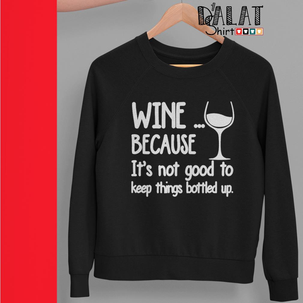 Wine because it's not good to keep things bottled up Sweater