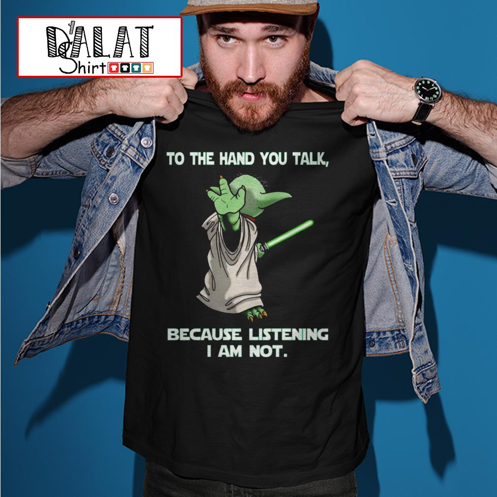 Yoda to the hand you talk because listening I am not shirt