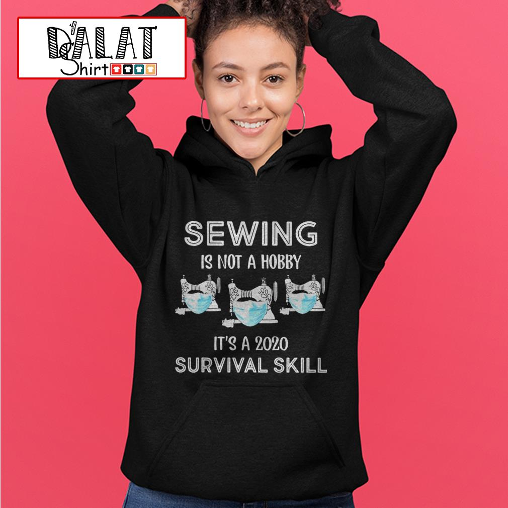 Sewing is not a hobby it's a 2020 survival skill Hoodie
