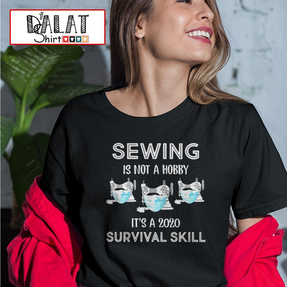 Sewing is not a hobby it's a 2020 survival skill Ladies tee