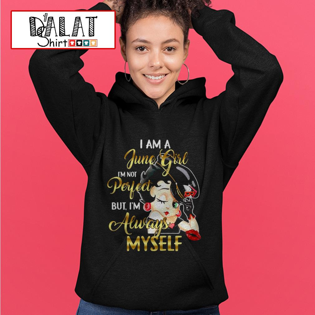 Betty Boop I am a June girl I'm not perfect but I'm always myself Hoodie