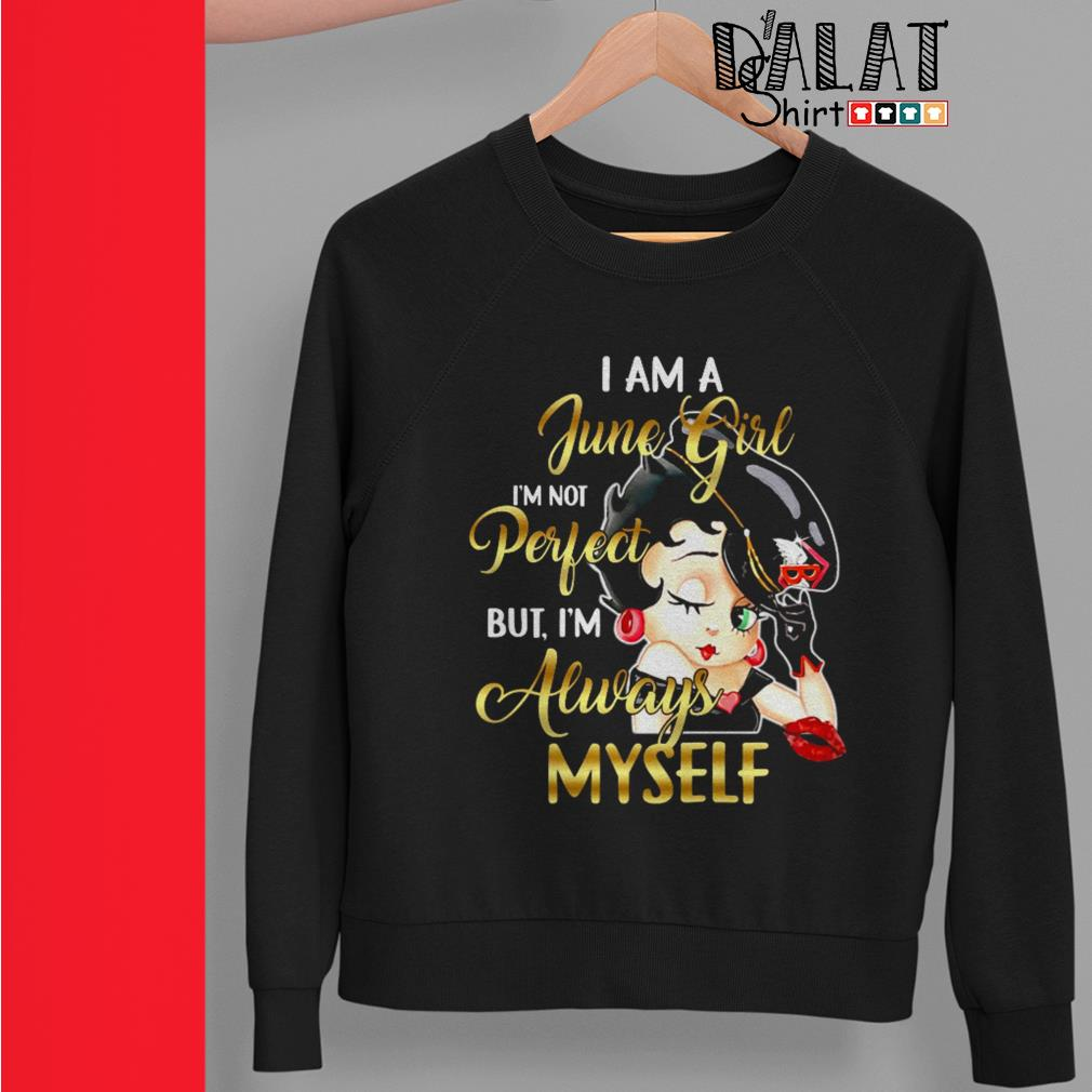 Betty Boop I am a June girl I'm not perfect but I'm always myself Sweater