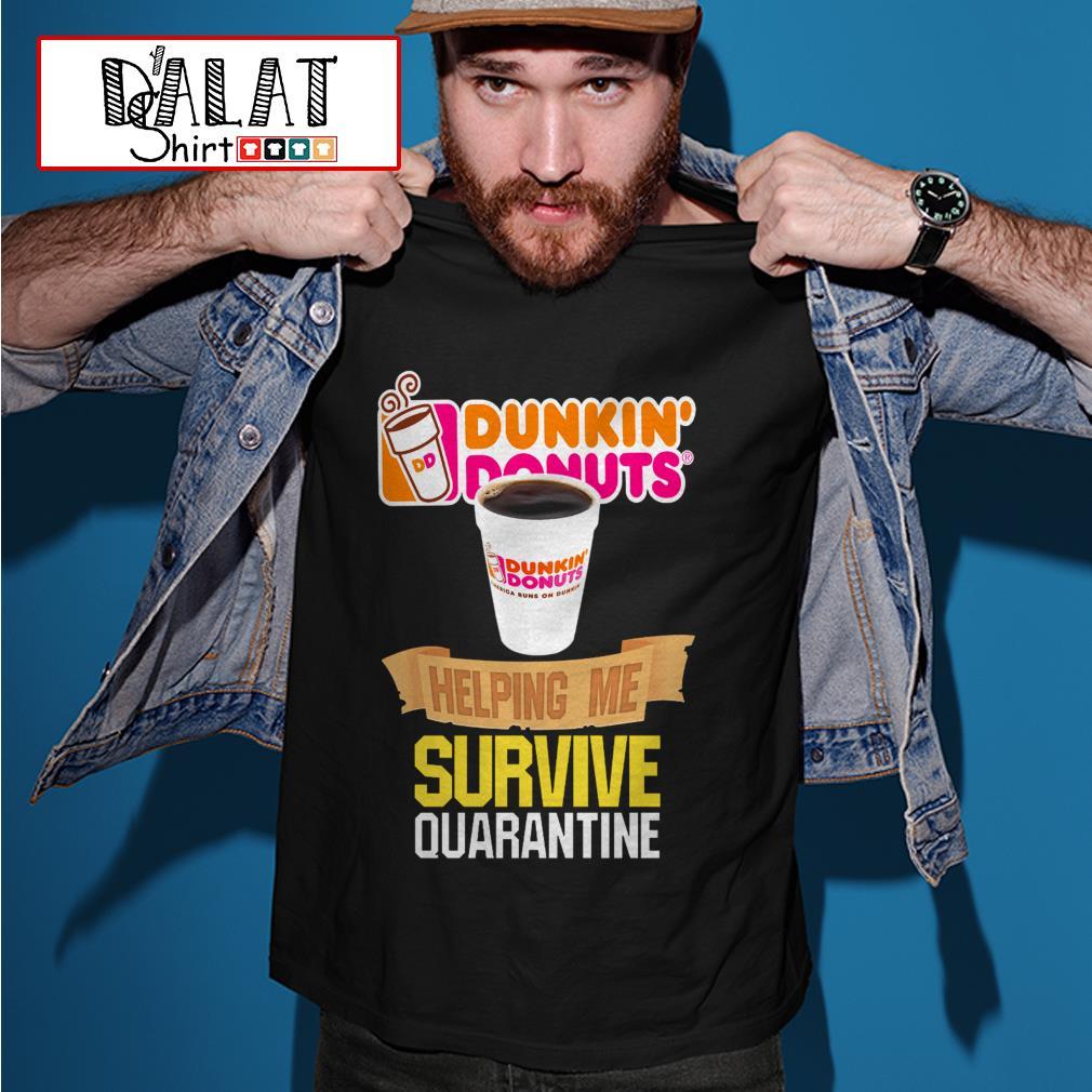 Dunkin' Donuts helping me survive quarantine shirt