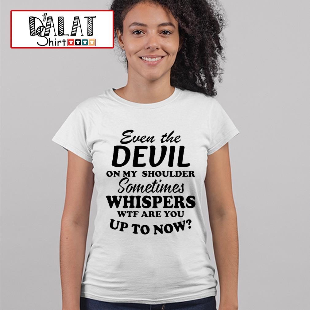 Even the devil on my shoulder sometimes whispers wtf are you up to now Ladies tee