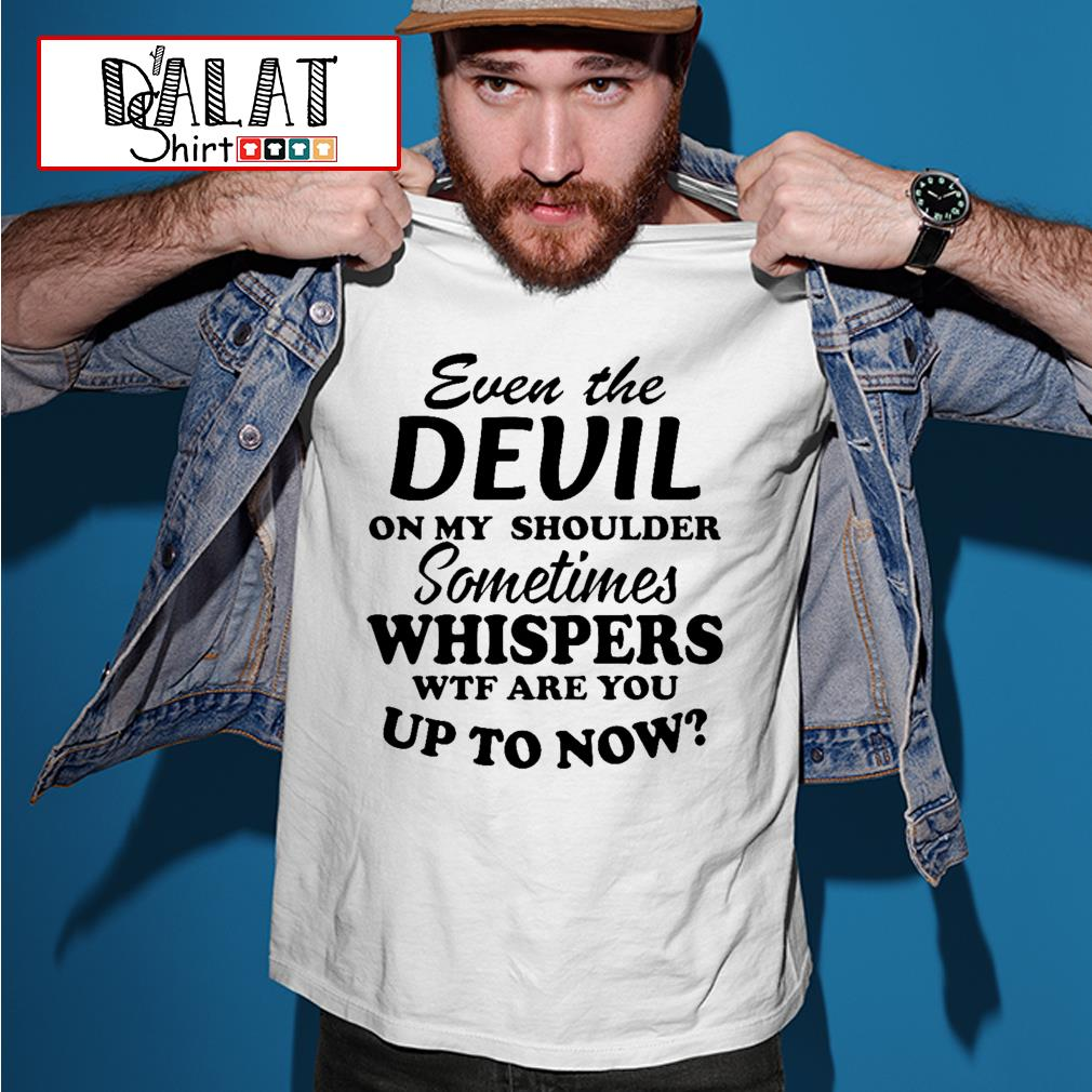 Even the devil on my shoulder sometimes whispers wtf are you up to now shirt
