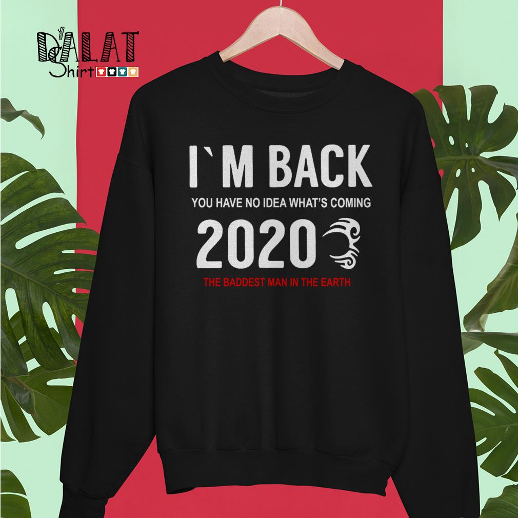 I'm back you have no idea what's coming 2020 the baddest man in the earth Sweater
