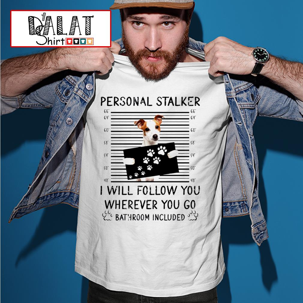 Jack Russell personal stalker I will follow you wherever you go bathroom include shirt