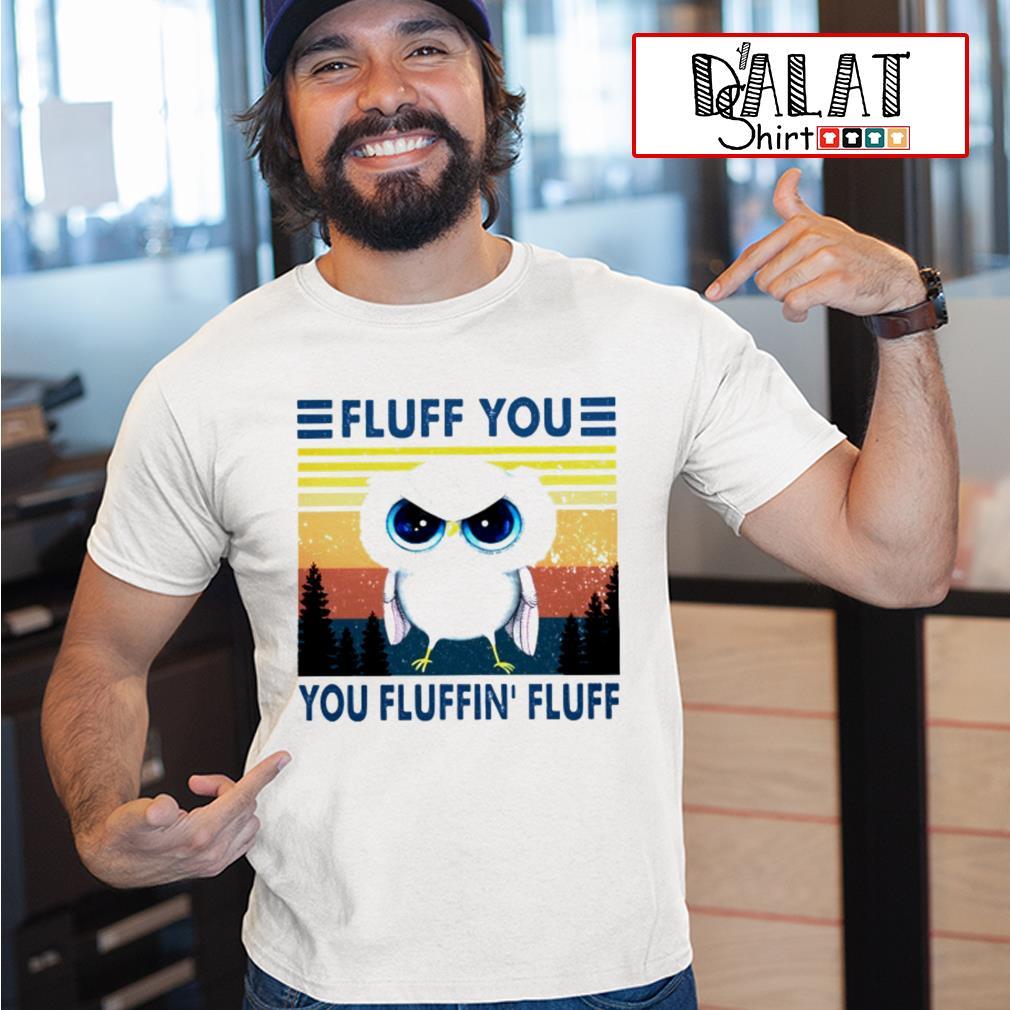 Owl Fluff you you fluffin' fluff shirt