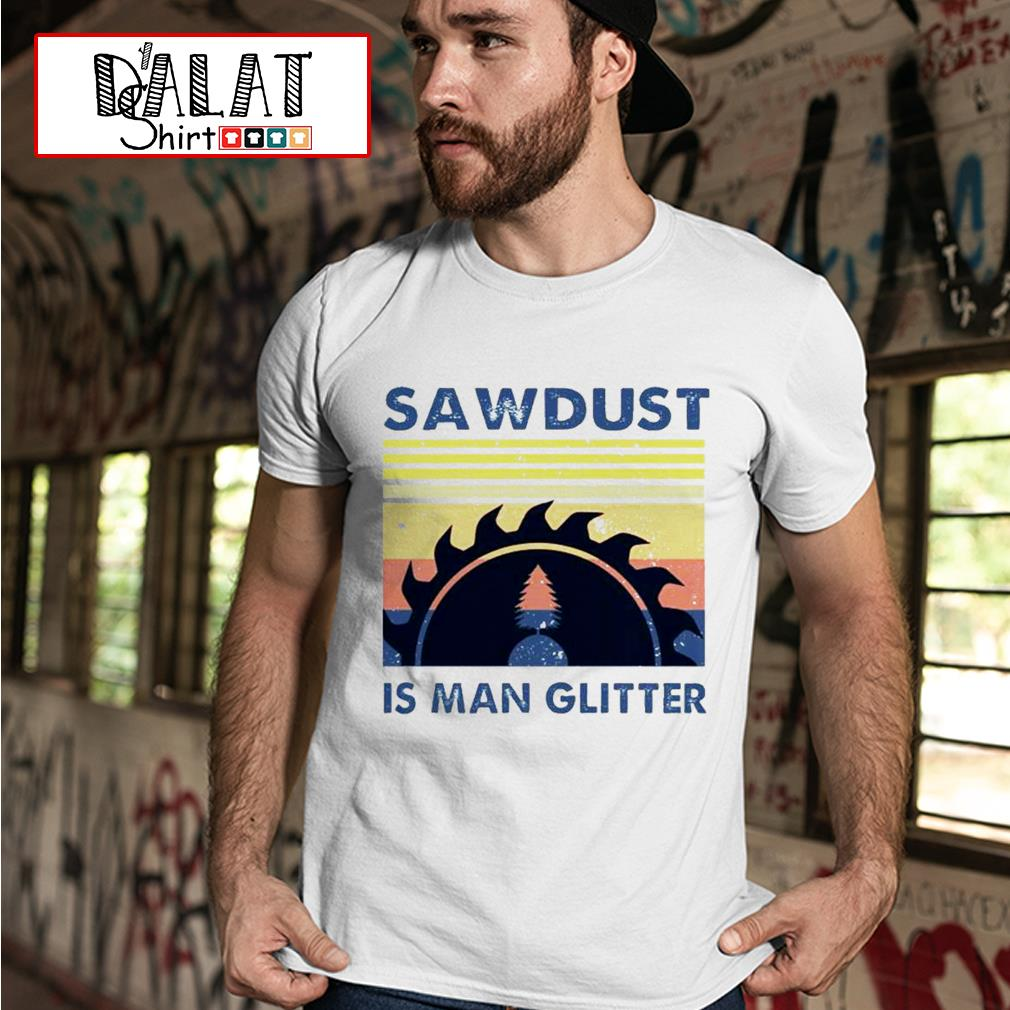 Sawdust is man glitter vintage shirt