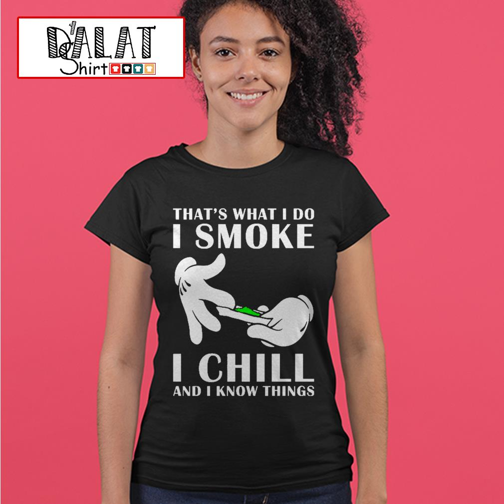 That's what I do I smoke I chill and I know things Ladies tee
