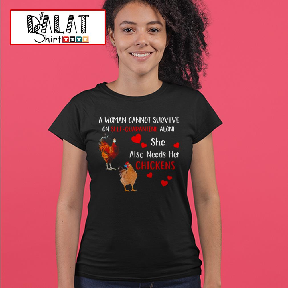 A woman cannot survive on self-quarantine alone she also needs her chickens Ladies tee