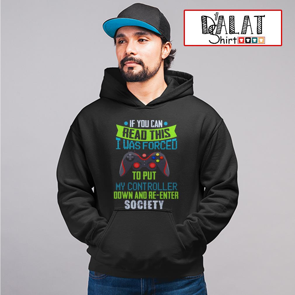 If you can read this I was forced to put my controller down and re-enter society Hoodie