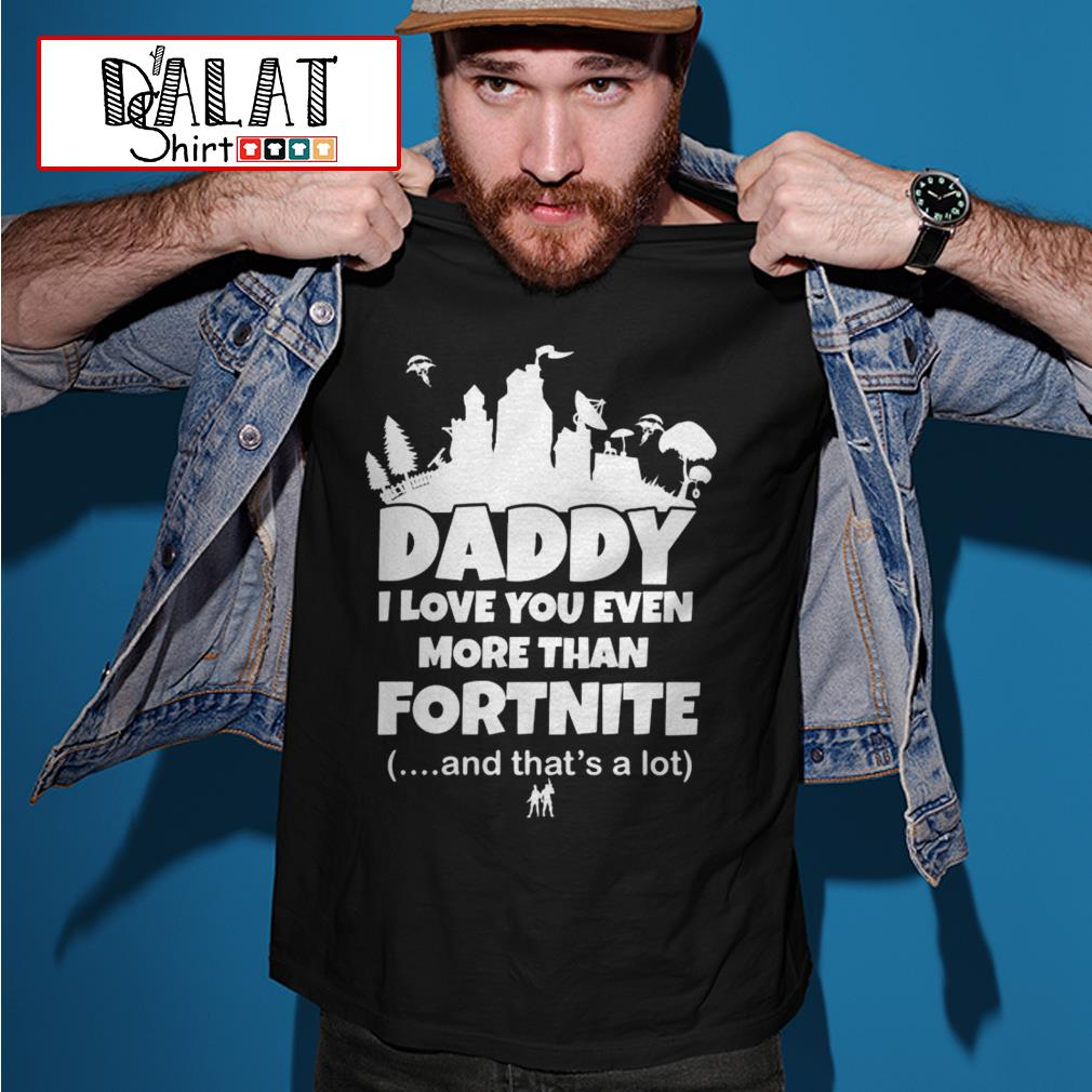 Daddy I love you even more than Fortnite and that's a lot shirt